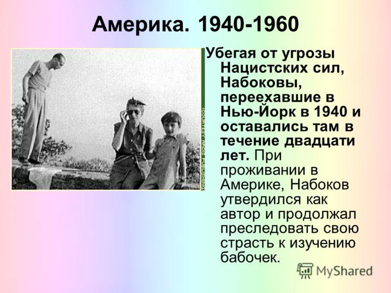 Америка. 1940-1960 Убегая от угрозы Нацистских сил, Набоковы, переехавшие в Нью-Йорк в 1940 и оставались там в течение двадцати лет. При проживании в Америке, Набоков утвердился как автор и продолжал преследовать свою страсть к изучению бабочек.