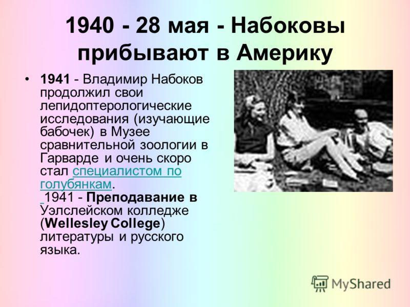 1940 - 28 мая - Набоковы прибывают в Америку 1941 - Владимир Набоков продолжил свои лепидоптерологические исследования (изучающие бабочек) в Музее сравнительной зоологии в Гарварде и очень скоро стал специалистом по голубянкам. 1941 - Преподавание в