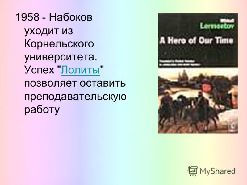 1958 - Набоков уходит из Корнельского университета. Успех Лолиты позволяет оставить преподавательскую работуЛолиты