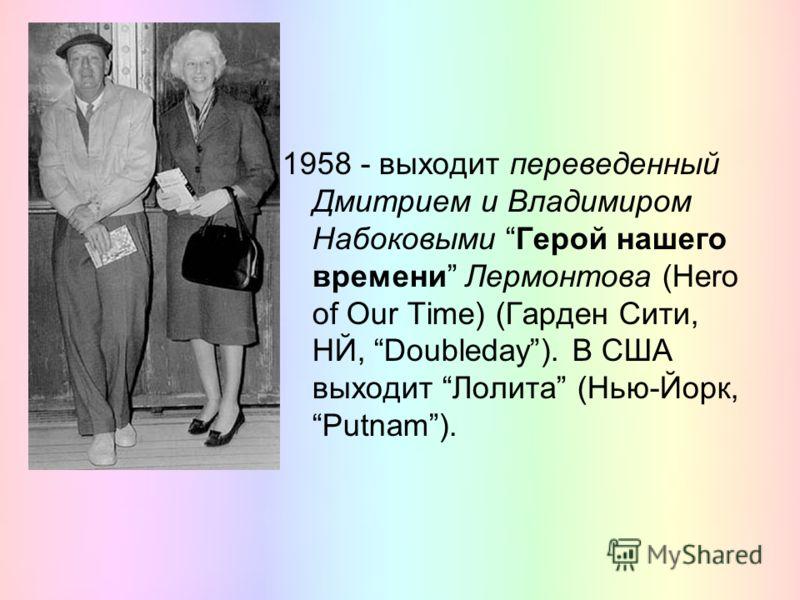 1958 - выходит переведенный Дмитрием и Владимиром Набоковыми Герой нашего времени Лермонтова (Hero of Our Time) (Гарден Сити, НЙ, Doubleday). В США выходит Лолита (Нью-Йорк, Putnam).
