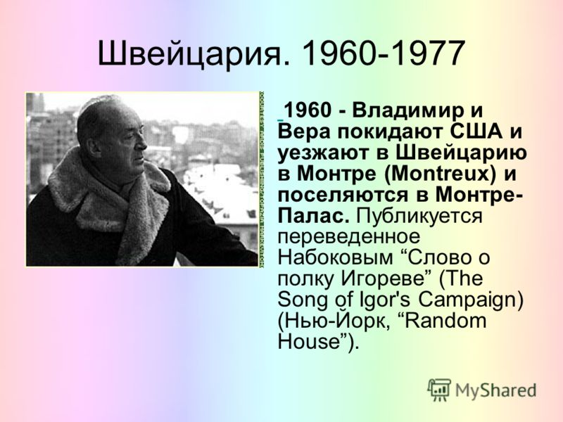 Швейцария. 1960-1977 1960 - Владимир и Вера покидают США и уезжают в Швейцарию в Монтре (Montreux) и поселяются в Монтре- Палас. Публикуется переведенное Набоковым Слово о полку Игореве (The Song of Igor's Campaign) (Нью-Йорк, Random House).