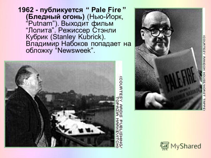 1962 - публикуется Pale Fire (Бледный огонь) (Нью-Йорк, Putnam). Выходит фильм Лолита. Режиссер Стэнли Кубрик (Stanley Kubrick). Владимир Набоков попадает на обложку Newsweek.
