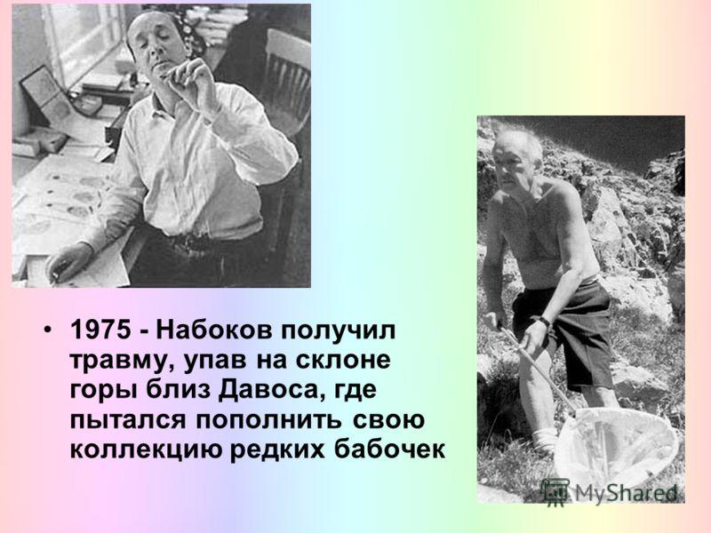 1975 - Набоков получил травму, упав на склоне горы близ Давоса, где пытался пополнить свою коллекцию редких бабочек