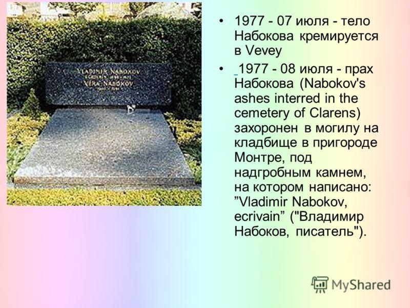 1977 - 07 июля - тело Набокова кремируется в Vevey 1977 - 08 июля - прах Набокова (Nabokov's ashes interred in the cemetery of Clarens) захоронен в могилу на кладбище в пригороде Монтре, под надгробным камнем, на котором написано: Vladimir Nabokov, e