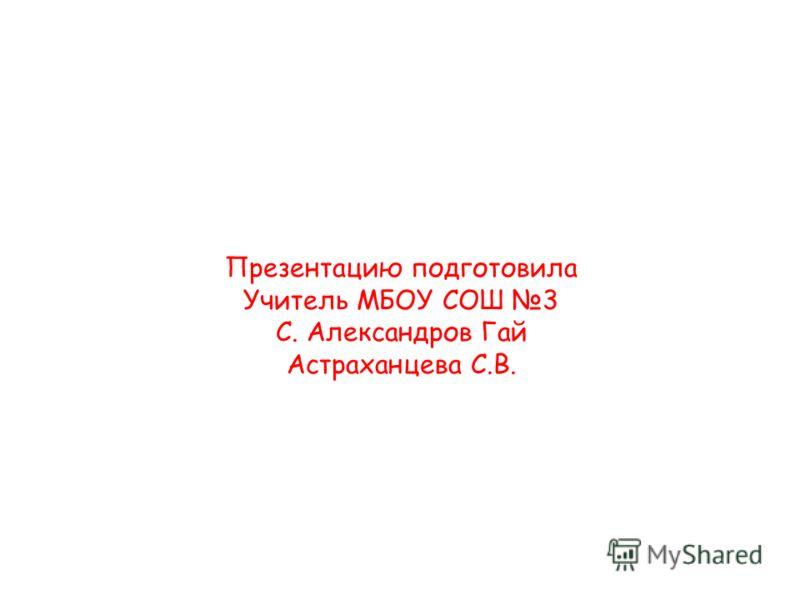 Презентацию подготовила Учитель МБОУ СОШ 3 С. Александров Гай Астраханцева С.В.