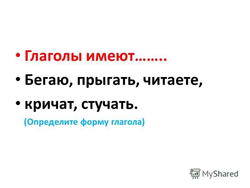 Глаголы имеют…….. Бегаю, прыгать, читаете, кричат, стучать. (Определите форму глагола)