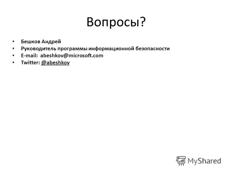 Вопросы? Бешков Андрей Руководитель программы информационной безопасности E-mail: abeshkov@microsoft.com Twitter: @abeshkov