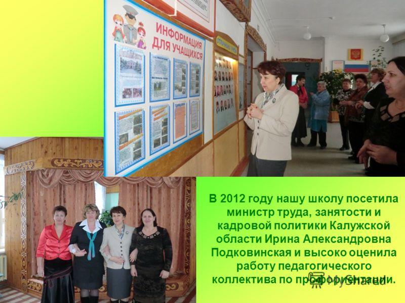 В 2012 году нашу школу посетила министр труда, занятости и кадровой политики Калужской области Ирина Александровна Подковинская и высоко оценила работу педагогического коллектива по профориентации.