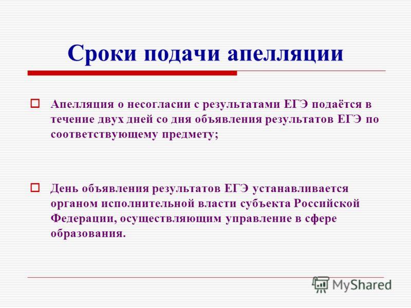 Сроки подачи апелляции Апелляция о несогласии с результатами ЕГЭ подаётся в течение двух дней со дня объявления результатов ЕГЭ по соответствующему предмету; День объявления результатов ЕГЭ устанавливается органом исполнительной власти субъекта Росси