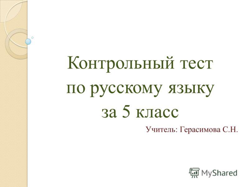 Контрольный тест по русскому языку за 5 класс Учитель: Герасимова С.Н.