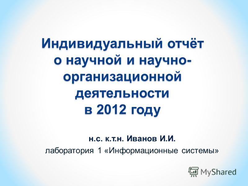 Индивидуальный отчёт о научной и научно- организационной деятельности в 2012 году н.с. к.т.н. Иванов И.И. лаборатория 1 «Информационные системы»