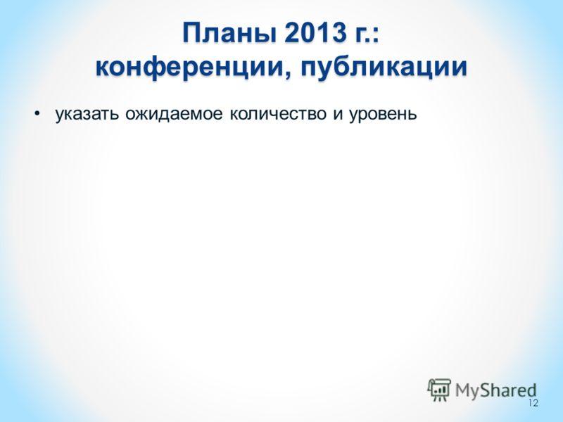 Планы 2013 г.: конференции, публикации указать ожидаемое количество и уровень 12