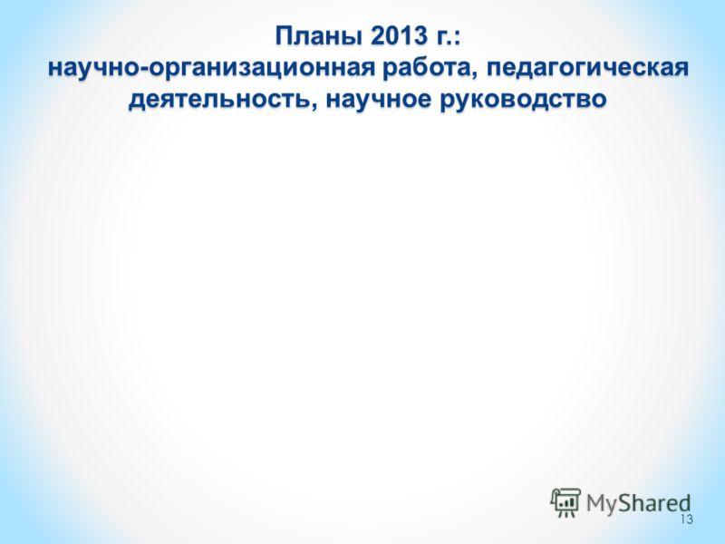 Планы 2013 г.: научно-организационная работа, педагогическая деятельность, научное руководство 13