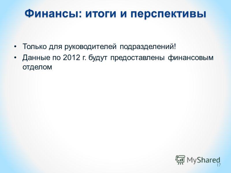 Финансы: итоги и перспективы Только для руководителей подразделений! Данные по 2012 г. будут предоставлены финансовым отделом 17