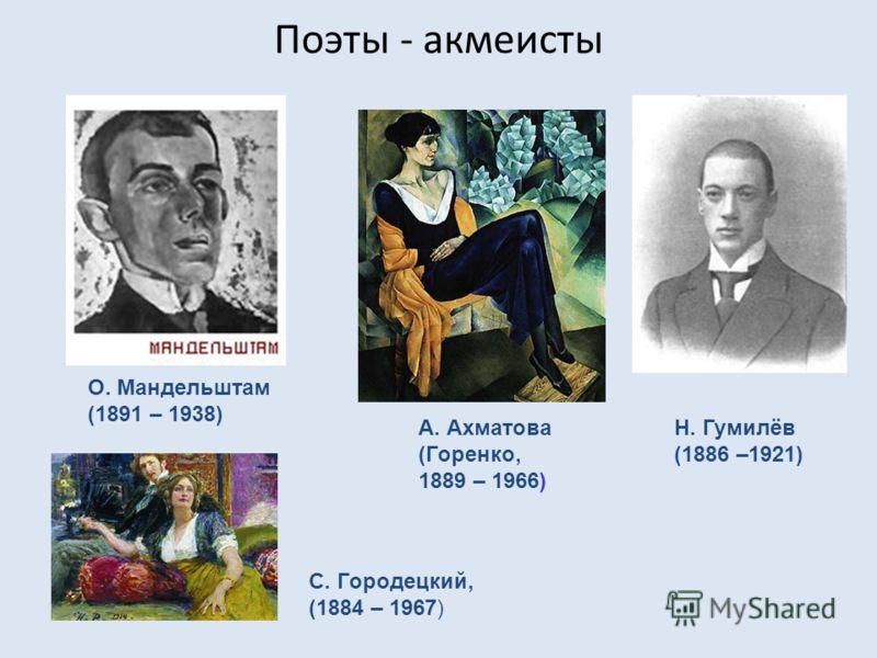 Поэты - акмеисты О. Мандельштам (1891 – 1938) Н. Гумилёв (1886 –1921) А. Ахматова (Горенко, 1889 – 1966) С. Городецкий, (1884 – 1967)