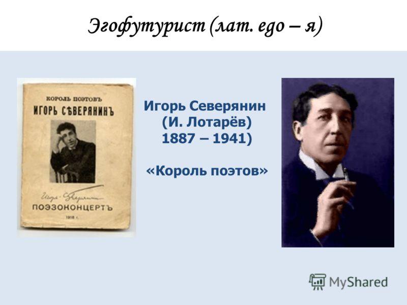 Эгофутурист (лат. еgo – я) Игорь Северянин (И. Лотарёв) 1887 – 1941) «Король поэтов»