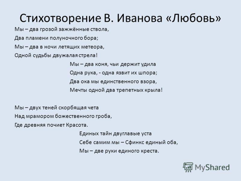 Стихотворение В. Иванова «Любовь» Мы – два грозой зажжённые ствола, Два пламени полуночного бора; Мы – два в ночи летящих метеора, Одной судьбы двужалая стрела! Мы – два коня, чьи держит удила Одна рука, - одна язвит их шпора; Два ока мы единственног