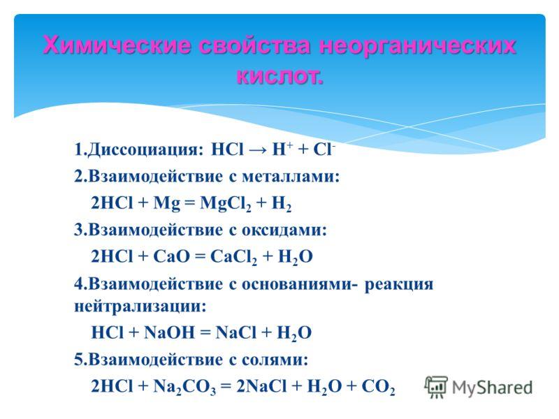 1.Диссоциация: HCl H + + Cl - 2.Взаимодействие с металлами: 2HCl + Mg = MgCl 2 + H 2 3.Взаимодействие с оксидами: 2HCl + CaO = CaCl 2 + H 2 O 4.Взаимодействие с основаниями- реакция нейтрализации: HCl + NaOH = NaCl + H 2 O 5.Взаимодействие с солями: