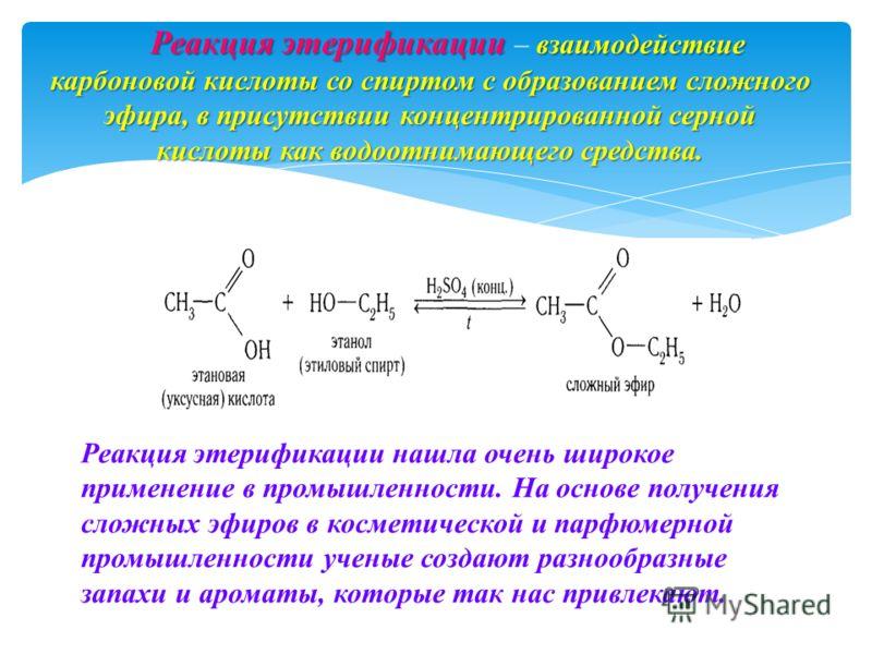Реакция этерификации взаимодействие карбоновой кислоты со спиртом с образованием сложного эфира, в присутствии концентрированной серной кислоты как водоотнимающего средства. Реакция этерификации – взаимодействие карбоновой кислоты со спиртом с образо