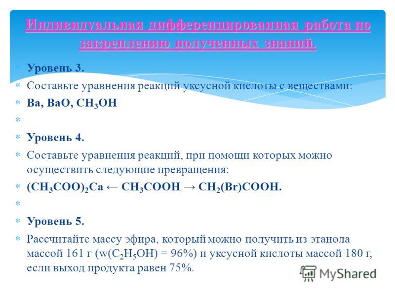Уровень 3. Составьте уравнения реакций уксусной кислоты с веществами: Ва, BaO, СН 3 ОН Уровень 4. Составьте уравнения реакций, при помощи которых можно осуществить следующие превращения: (СН 3 СОО) 2 Са СН 3 СООН СН 2 (Вr)COOH. Уровень 5. Рассчитайте