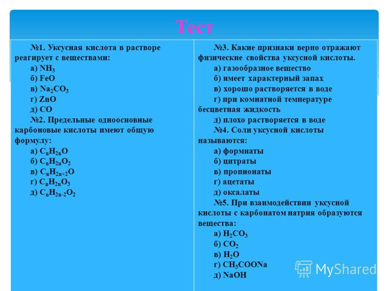 1. Уксусная кислота в растворе реагирует с веществами: а) NН 3 б) FeO в) Na 2 CO 3 г) ZnO д) CO 2. Предельные одноосновные карбоновые кислоты имеют общую формулу: а) С n Н 2n O б) С n Н 2n O 2 в) С n Н 2n+2 O г) С n Н 2n O 3 д) С n Н 2n-2 O 2 3. Каки