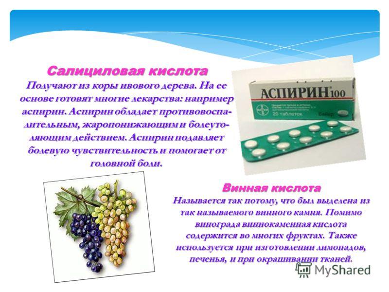 Салициловая кислота Получают из коры ивового дерева. На ее основе готовят многие лекарства: например аспирин. Аспирин обладает противовоспа- лительным, жаропонижающим и болеуто- ляющим действием. Аспирин подавляет болевую чувствительность и помогает