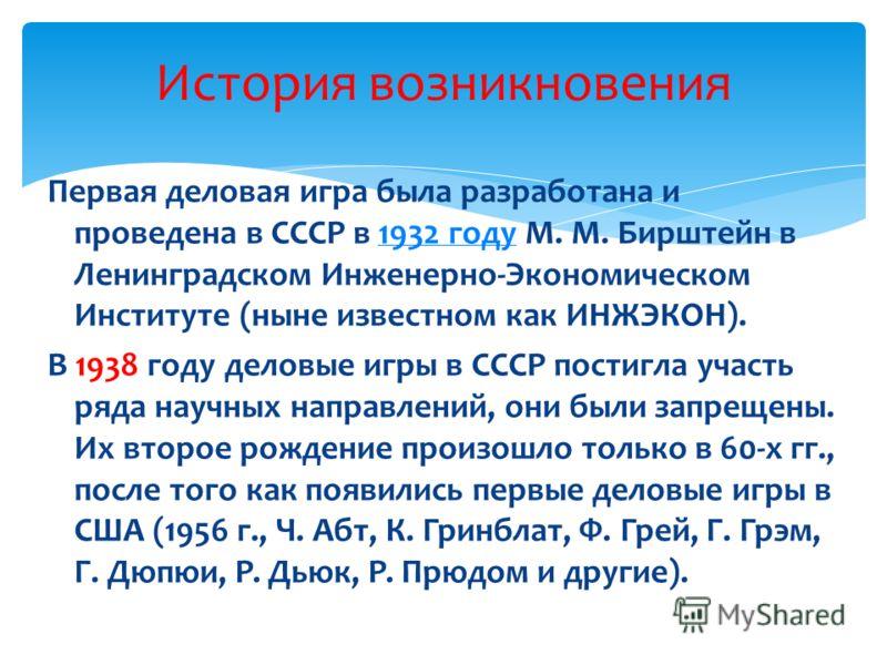 Первая деловая игра была разработана и проведена в СССР в 1932 году М. М. Бирштейн в Ленинградском Инженерно-Экономическом Институте (ныне известном как ИНЖЭКОН).1932 году В 1938 году деловые игры в СССР постигла участь ряда научных направлений, они