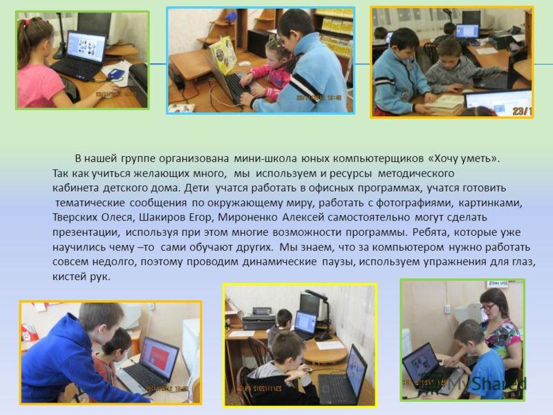 В нашей группе организована мини-школа юных компьютерщиков «Хочу уметь». Так как учиться желающих много, мы используем и ресурсы методического кабинета детского дома. Дети учатся работать в офисных программах, учатся готовить тематические сообщения п