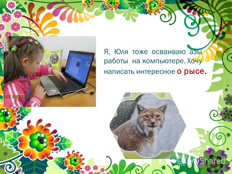 Я, Юля тоже осваиваю азы работы на компьютере. Хочу написать интересное о рысе.