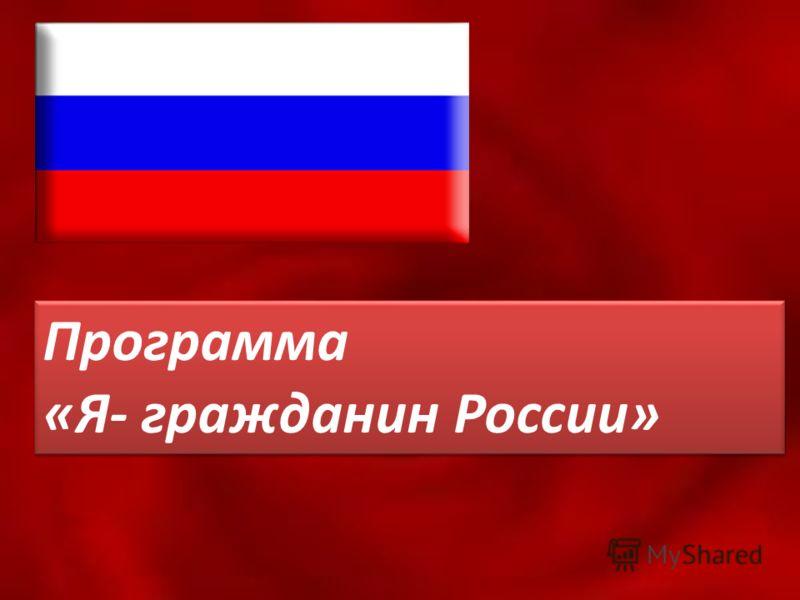 Программа «Я- гражданин России» Программа «Я- гражданин России»