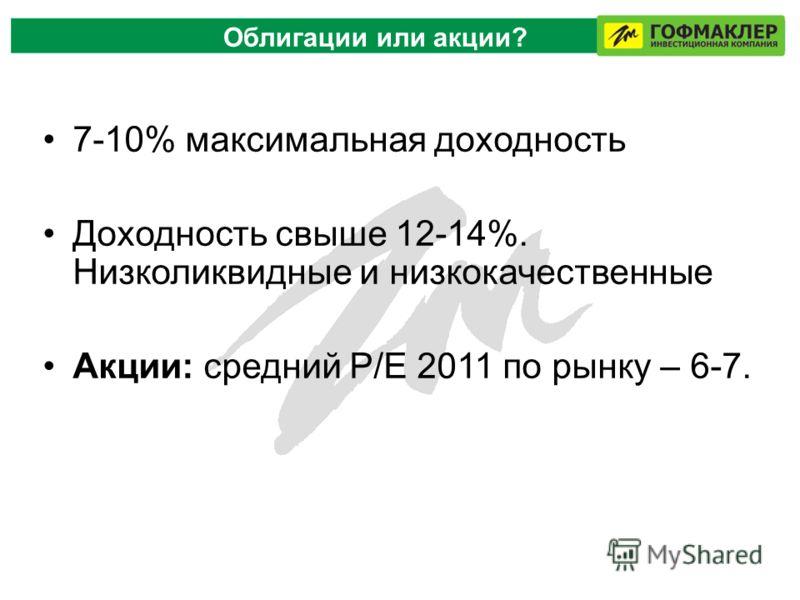 7-10% максимальная доходность Доходность свыше 12-14%. Низколиквидные и низкокачественные Акции: средний P/E 2011 по рынку – 6-7. Облигации или акции?