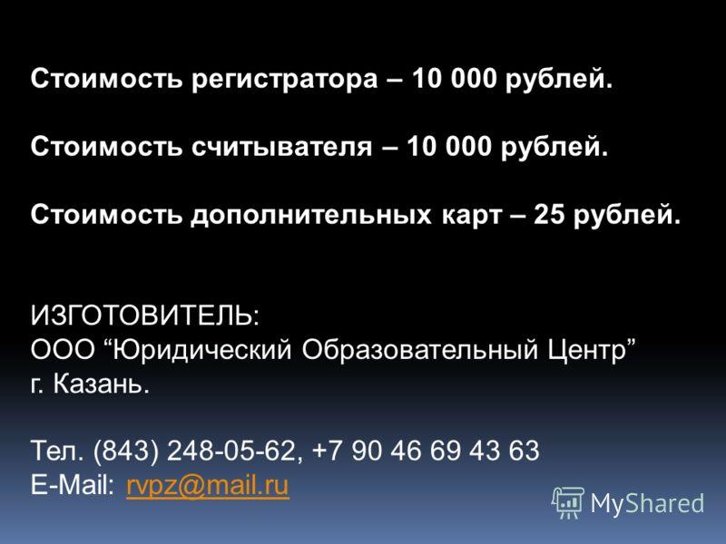 Стоимость регистратора – 10 000 рублей. Стоимость считывателя – 10 000 рублей. Стоимость дополнительных карт – 25 рублей. ИЗГОТОВИТЕЛЬ: ООО Юридический Образовательный Центр г. Казань. Тел. (843) 248-05-62, +7 90 46 69 43 63 E-Mail: rvpz@mail.rurvpz@