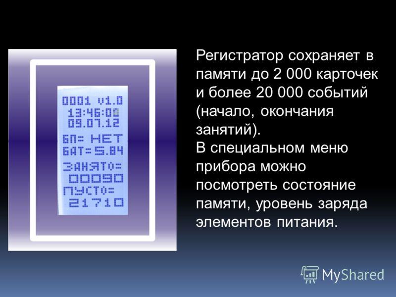 Регистратор сохраняет в памяти до 2 000 карточек и более 20 000 событий (начало, окончания занятий). В специальном меню прибора можно посмотреть состояние памяти, уровень заряда элементов питания.