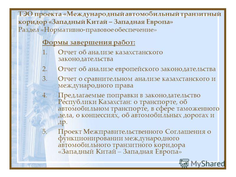 Формы завершения работ: 1.Отчет об анализе казахстанского законодательства 2.Отчет об анализе европейского законодательства 3.Отчет о сравнительном анализе казахстанского и международного права 4.Предлагаемые поправки в законодательство Республики Ка