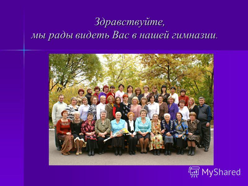 Здравствуйте, мы рады видеть Вас в нашей гимназии. Здравствуйте, мы рады видеть Вас в нашей гимназии.