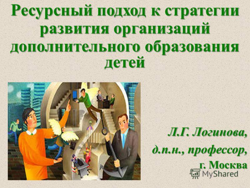 Ресурсный подход к стратегии развития организаций дополнительного образования детей Л.Г. Логинова, Л.Г. Логинова, д.п.н., профессор, г. Москва