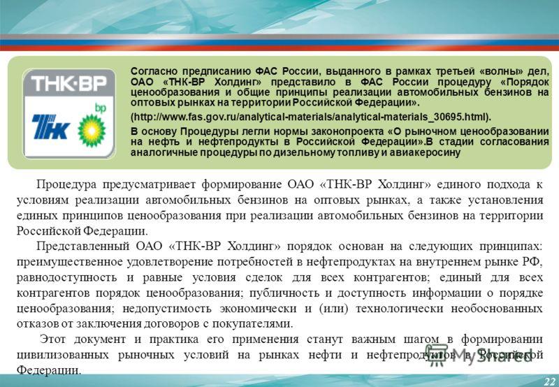 22 Согласно предписанию ФАС России, выданного в рамках третьей «волны» дел, ОАО «ТНК-ВР Холдинг» представило в ФАС России процедуру «Порядок ценообразования и общие принципы реализации автомобильных бензинов на оптовых рынках на территории Российской
