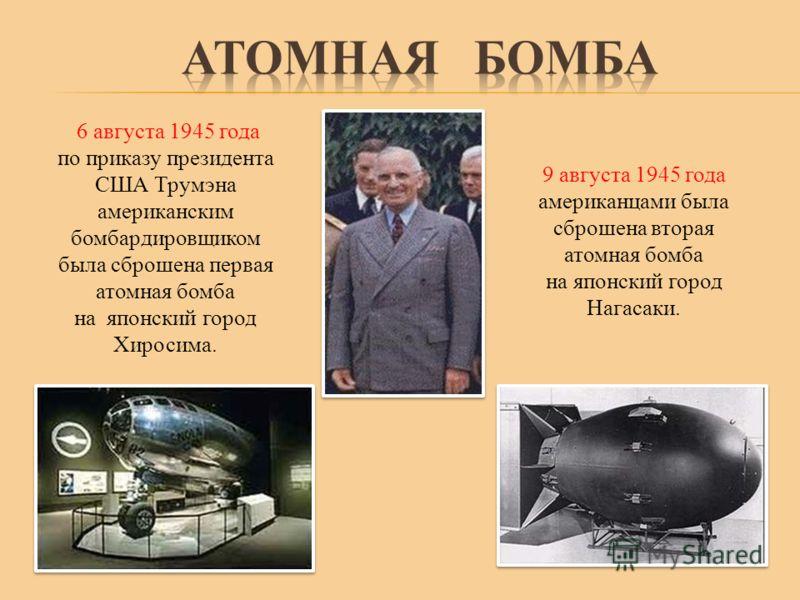 6 августа 1945 года по приказу президента США Трумэна американским бомбардировщиком была сброшена первая атомная бомба на японский город Хиросима. 9 августа 1945 года американцами была сброшена вторая атомная бомба на японский город Нагасаки.