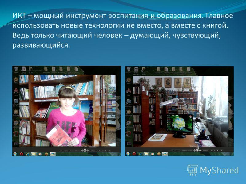 ИКТ – мощный инструмент воспитания и образования. Главное использовать новые технологии не вместо, а вместе с книгой. Ведь только читающий человек – думающий, чувствующий, развивающийся.