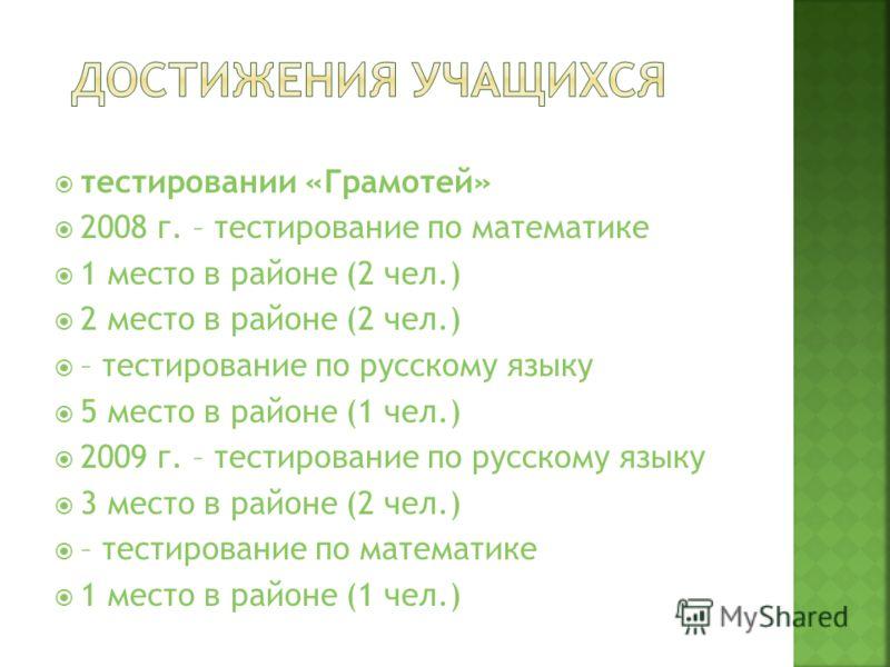 тестировании «Грамотей» 2008 г. – тестирование по математике 1 место в районе (2 чел.) 2 место в районе (2 чел.) – тестирование по русскому языку 5 место в районе (1 чел.) 2009 г. – тестирование по русскому языку 3 место в районе (2 чел.) – тестирова