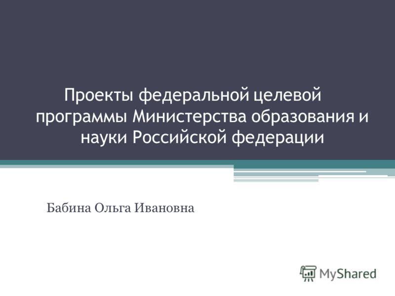Проекты федеральной целевой программы Министерства образования и науки Российской федерации Бабина Ольга Ивановна