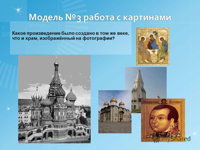 Модель 3 работа с картинами Какое произведение было создано в том же веке, что и храм, изображённый на фотографии ?