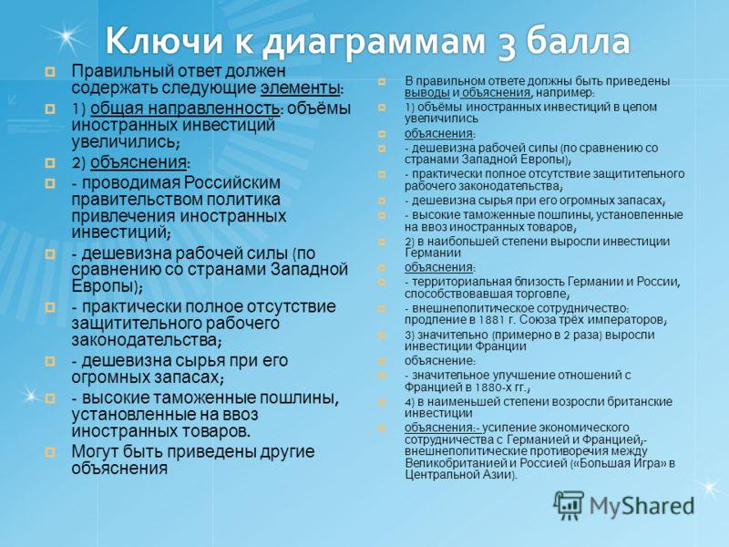 Ключи к диаграммам 3 балла Правильный ответ должен содержать следующие элементы : 1) общая направленность : объёмы иностранных инвестиций увеличились ; 2) объяснения : - проводимая Российским правительством политика привлечения иностранных инвестиций