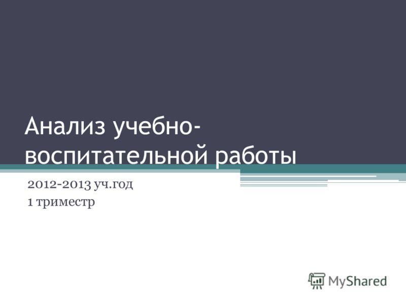 Анализ учебно- воспитательной работы 2012-2013 уч.год 1 триместр