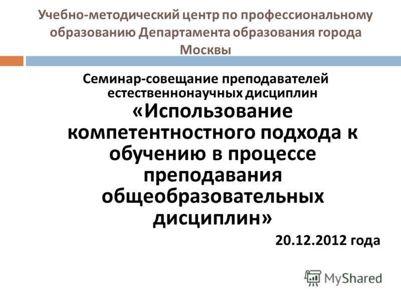 Учебно - методический центр по профессиональному образованию Департамента образования города Москвы Семинар - совещание преподавателей естественнонаучных дисциплин « Использование компетентностного подхода к обучению в процессе преподавания общеобраз