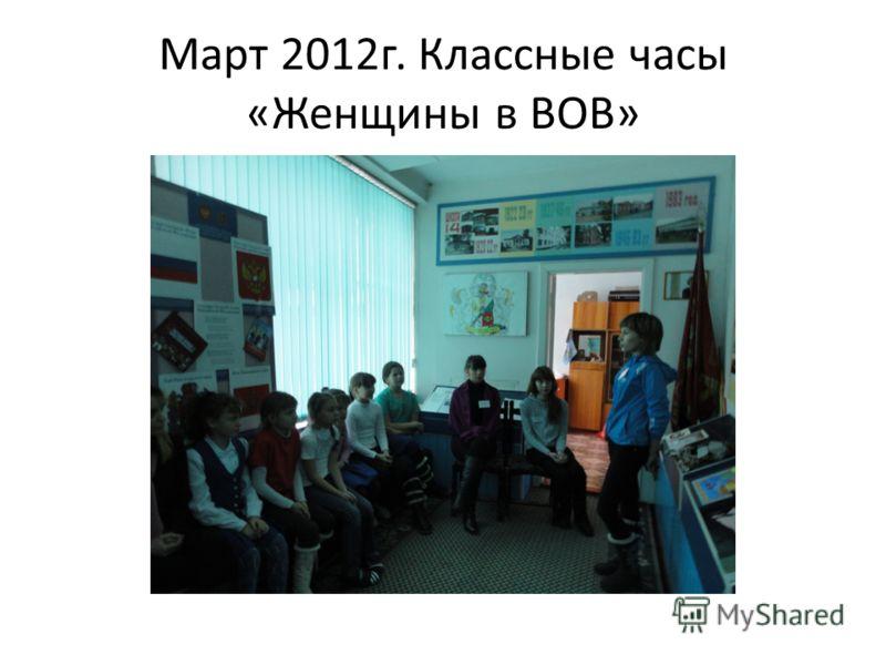 Март 2012г. Классные часы «Женщины в ВОВ»