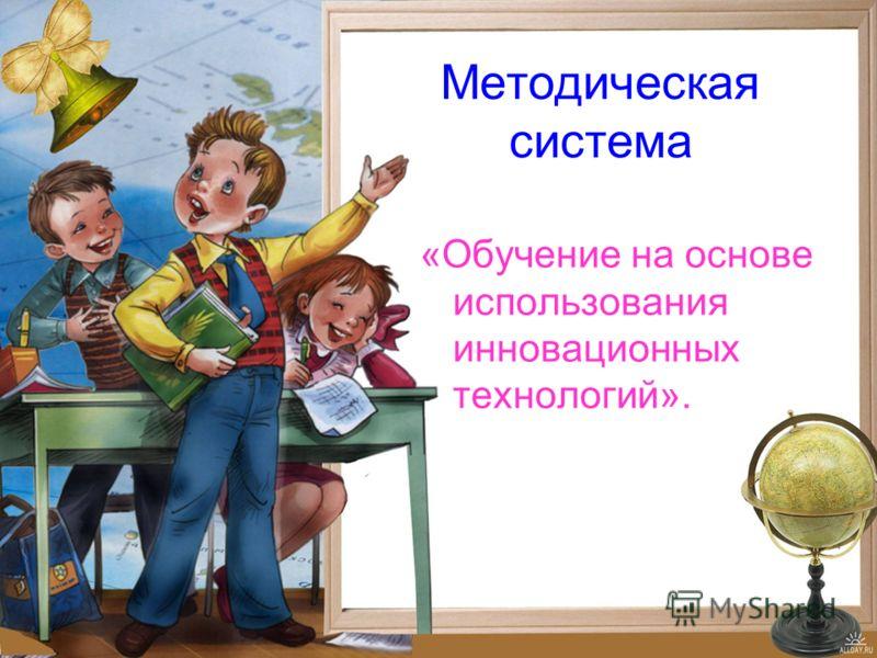 Методическая система «Обучение на основе использования инновационных технологий».