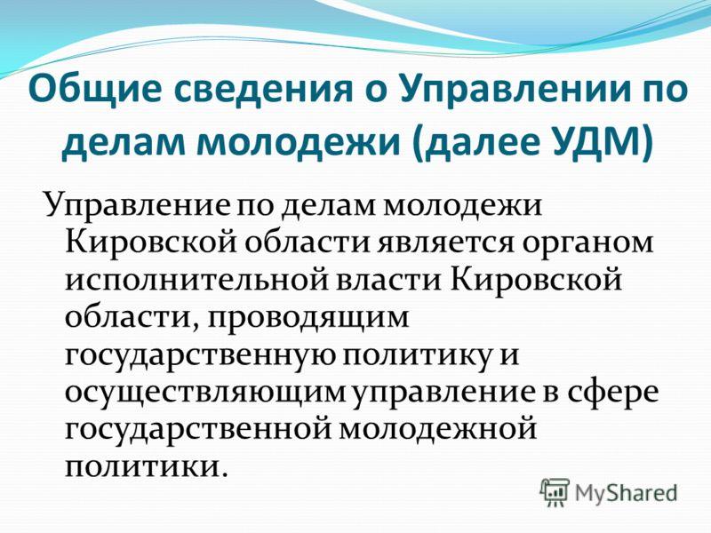 Общие сведения о Управлении по делам молодежи (далее УДМ) Управление по делам молодежи Кировской области является органом исполнительной власти Кировской области, проводящим государственную политику и осуществляющим управление в сфере государственной