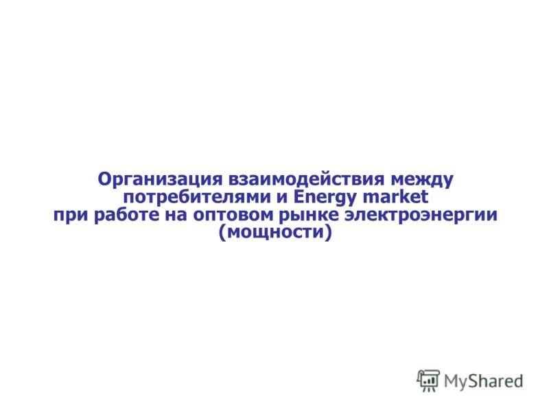 Организация взаимодействия между потребителями и Energy market при работе на оптовом рынке электроэнергии (мощности)