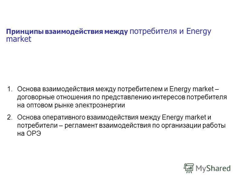 Принципы взаимодействия между потребителя и Energy market 1.Основа взаимодействия между потребителем и Energy market – договорные отношения по представлению интересов потребителя на оптовом рынке электроэнергии 2.Основа оперативного взаимодействия ме